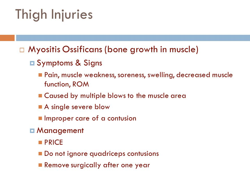 Thigh Injuries  Myositis Ossificans (bone growth in muscle)  Symptoms & Signs Pain, muscle weakness, soreness, swelling, decreased muscle function,