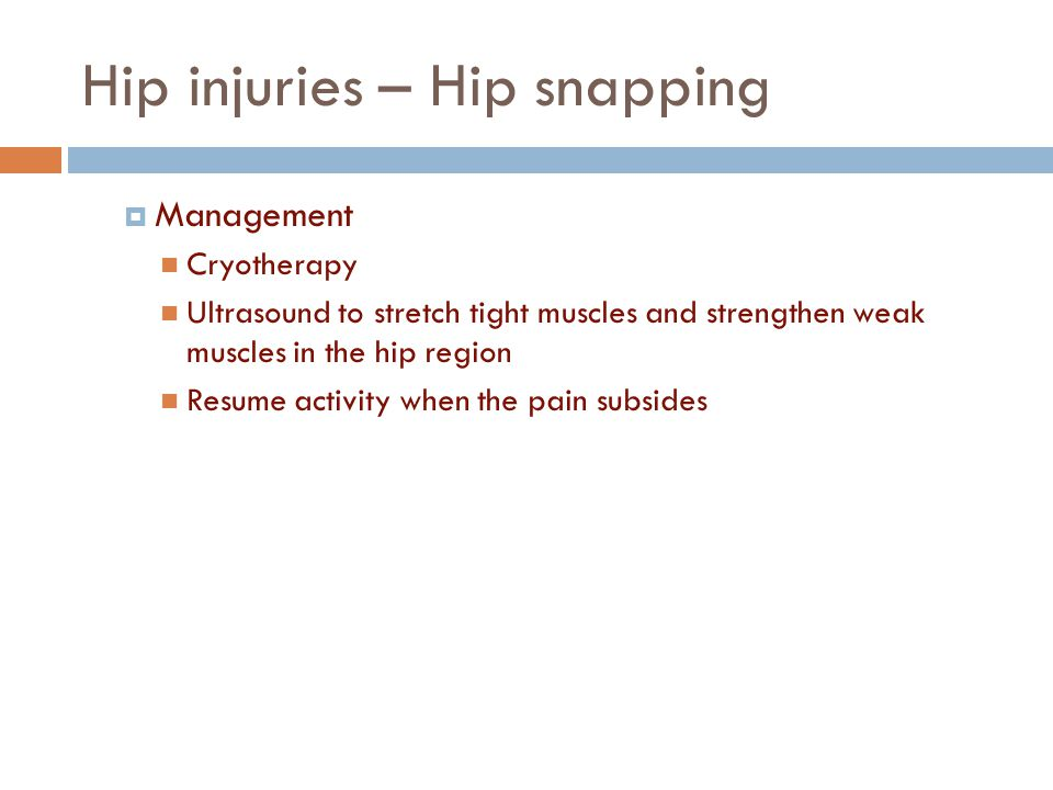 Hip injuries – Hip snapping  Management Cryotherapy Ultrasound to stretch tight muscles and strengthen weak muscles in the hip region Resume activity