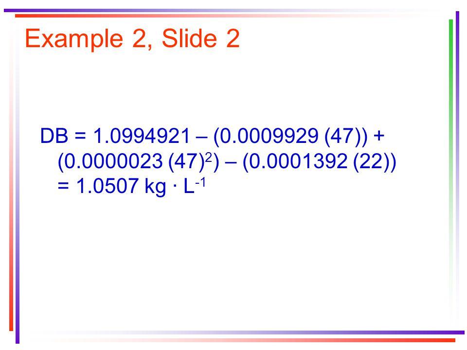 Example 2, Slide 2 DB = 1.0994921 – (0.0009929 (47)) + (0.0000023 (47) 2 ) – (0.0001392 (22)) = 1.0507 kg · L -1