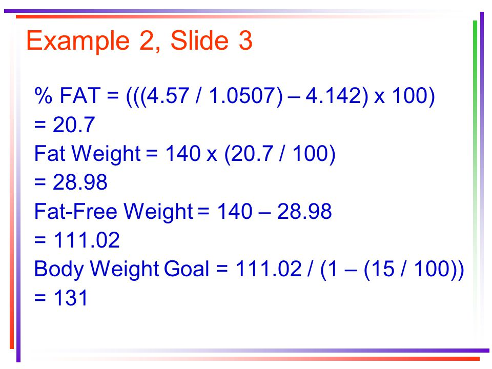 Example 2, Slide 3 % FAT = (((4.57 / 1.0507) – 4.142) x 100) = 20.7 Fat Weight = 140 x (20.7 / 100) = 28.98 Fat-Free Weight = 140 – 28.98 = 111.02 Bod