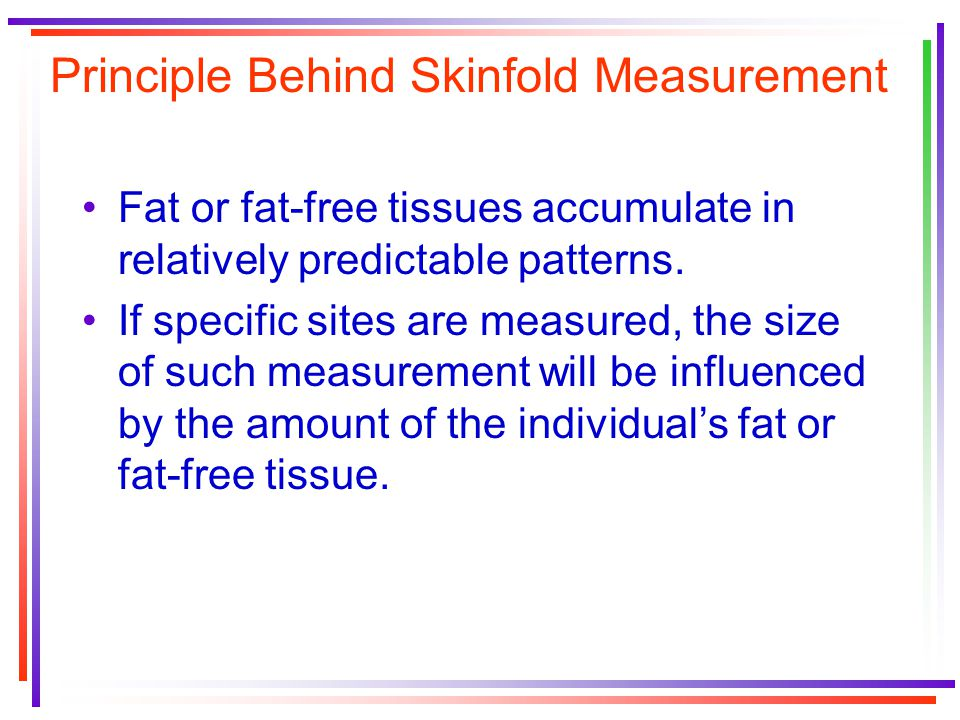Principle Behind Skinfold Measurement Fat or fat-free tissues accumulate in relatively predictable patterns. If specific sites are measured, the size