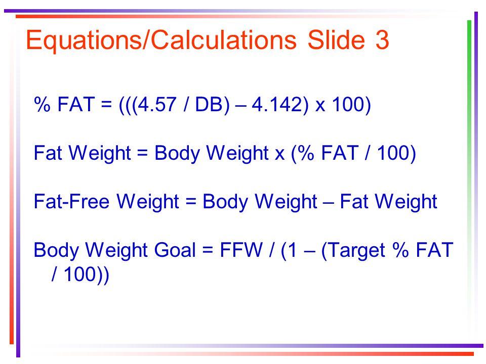 Equations/Calculations Slide 3 % FAT = (((4.57 / DB) – 4.142) x 100) Fat Weight = Body Weight x (% FAT / 100) Fat-Free Weight = Body Weight – Fat Weight Body Weight Goal = FFW / (1 – (Target % FAT / 100))