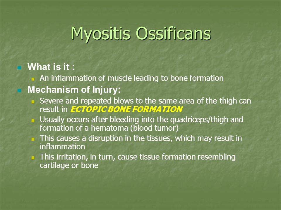 Myositis Ossificans What is it : An inflammation of muscle leading to bone formation Mechanism of Injury : Severe and repeated blows to the same area