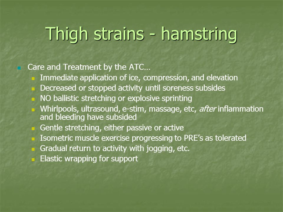 Thigh strains - hamstring Care and Treatment by the ATC… Immediate application of ice, compression, and elevation Decreased or stopped activity until