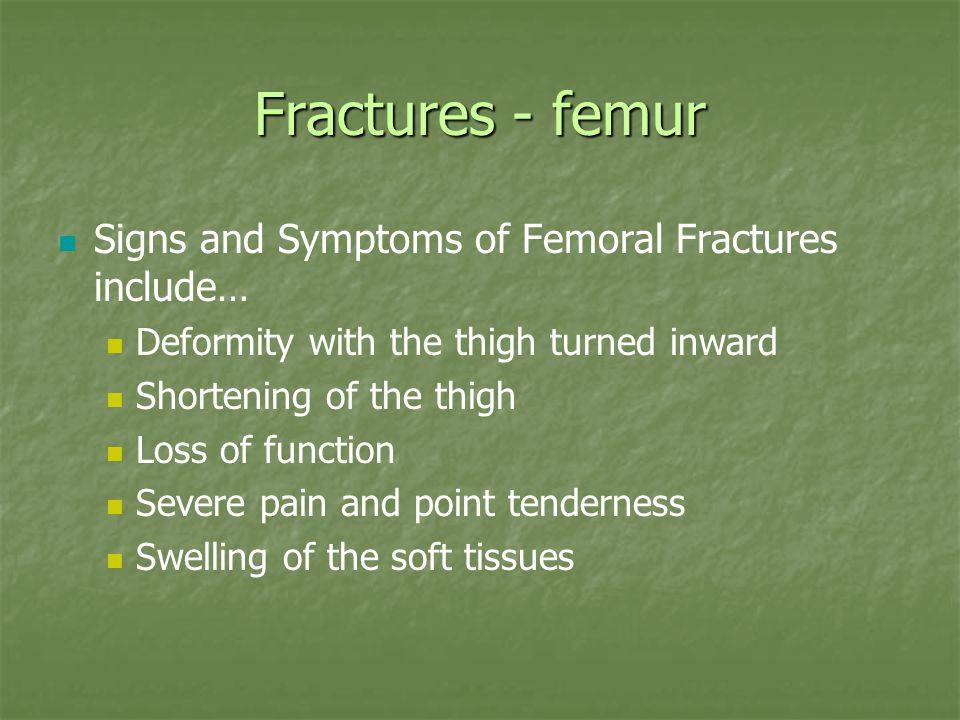 Fractures - femur Signs and Symptoms of Femoral Fractures include… Deformity with the thigh turned inward Shortening of the thigh Loss of function Sev