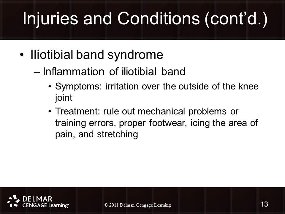 © 2010 Delmar, Cengage Learning 13 © 2011 Delmar, Cengage Learning Injuries and Conditions (cont'd.) 13 Iliotibial band syndrome –Inflammation of iliotibial band Symptoms: irritation over the outside of the knee joint Treatment: rule out mechanical problems or training errors, proper footwear, icing the area of pain, and stretching