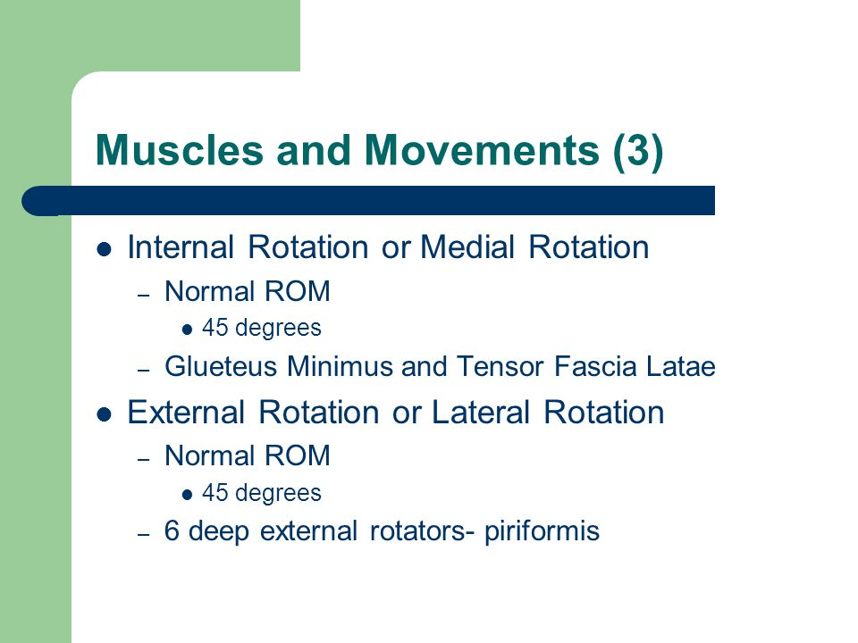 Muscles and Movements (3) Internal Rotation or Medial Rotation – Normal ROM 45 degrees – Glueteus Minimus and Tensor Fascia Latae External Rotation or Lateral Rotation – Normal ROM 45 degrees – 6 deep external rotators- piriformis