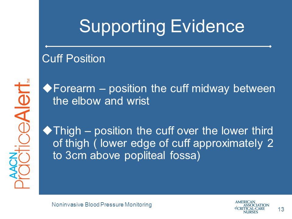 Supporting Evidence Cuff Position  Forearm – position the cuff midway between the elbow and wrist  Thigh – position the cuff over the lower third of
