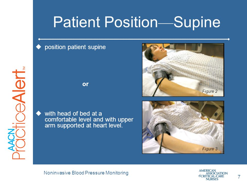 Patient Position — Supine  position patient supine or  with head of bed at a comfortable level and with upper arm supported at heart level. Figure 2