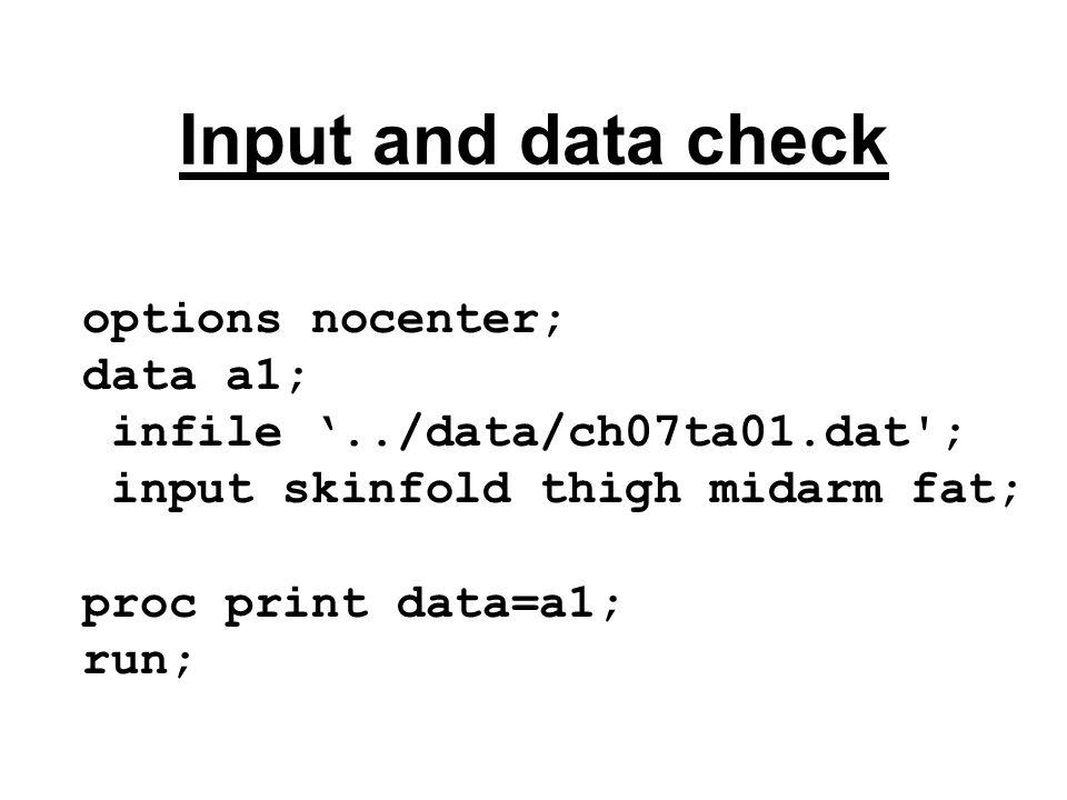 Input and data check options nocenter; data a1; infile '../data/ch07ta01.dat ; input skinfold thigh midarm fat; proc print data=a1; run;