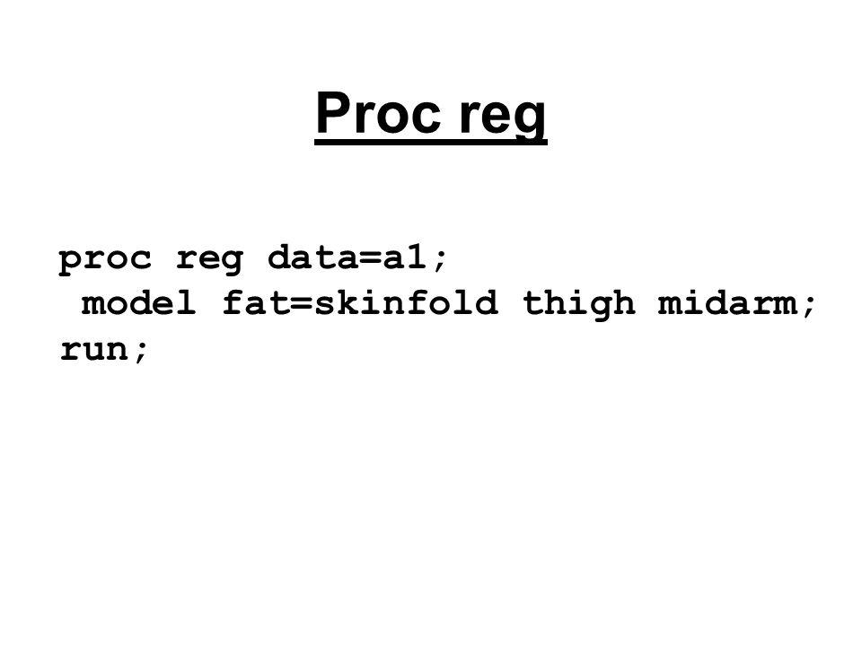 Proc reg proc reg data=a1; model fat=skinfold thigh midarm; run;