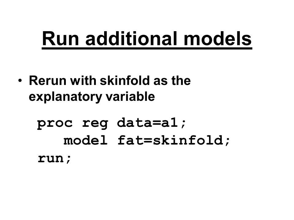 Run additional models Rerun with skinfold as the explanatory variable proc reg data=a1; model fat=skinfold; run;