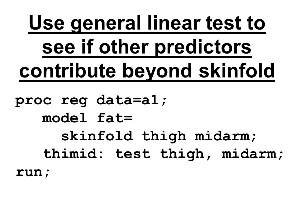 Use general linear test to see if other predictors contribute beyond skinfold proc reg data=a1; model fat= skinfold thigh midarm; thimid: test thigh, midarm; run;