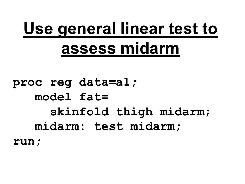 Use general linear test to assess midarm proc reg data=a1; model fat= skinfold thigh midarm; midarm: test midarm; run;