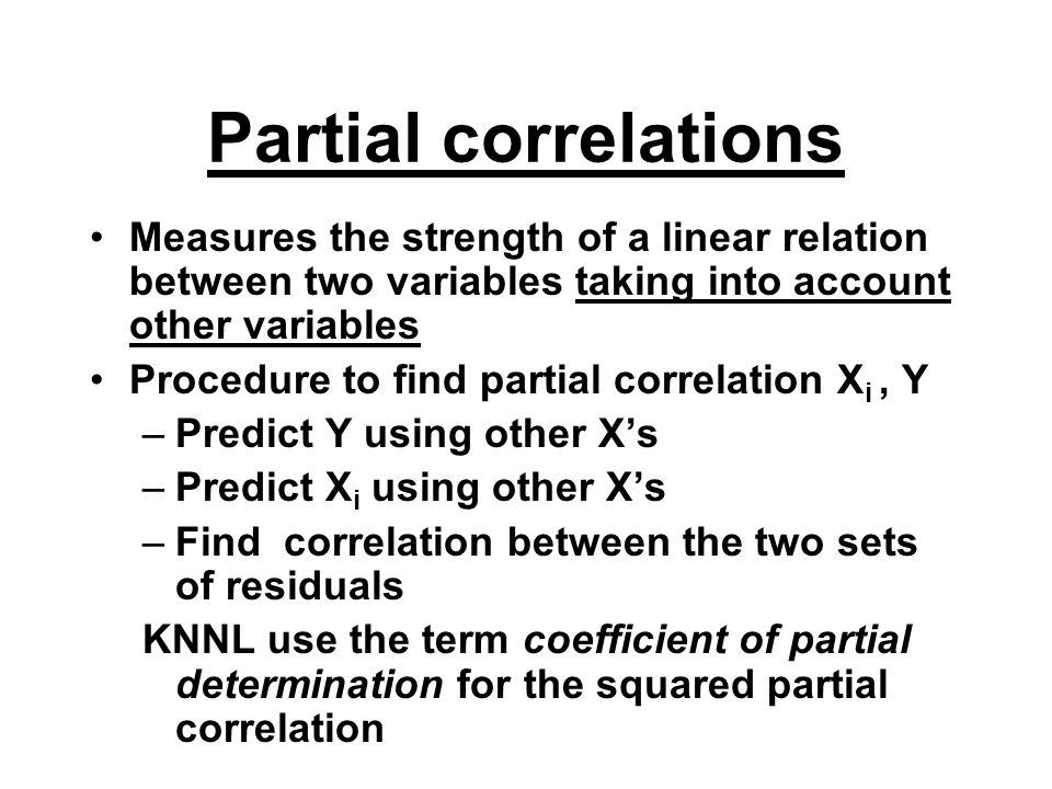 Partial correlations Measures the strength of a linear relation between two variables taking into account other variables Procedure to find partial correlation X i, Y –Predict Y using other X's –Predict X i using other X's –Find correlation between the two sets of residuals KNNL use the term coefficient of partial determination for the squared partial correlation