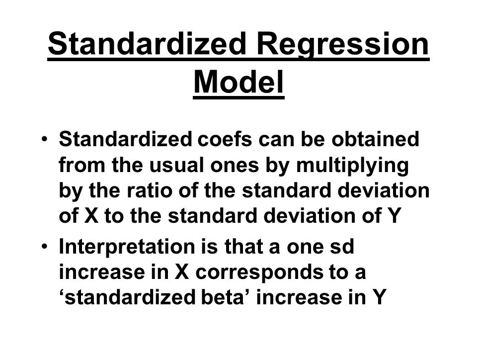 Standardized Regression Model Standardized coefs can be obtained from the usual ones by multiplying by the ratio of the standard deviation of X to the standard deviation of Y Interpretation is that a one sd increase in X corresponds to a 'standardized beta' increase in Y