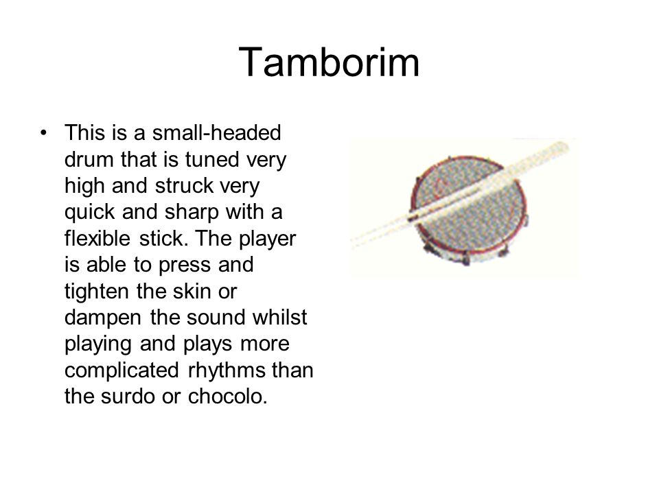 Tamborim This is a small-headed drum that is tuned very high and struck very quick and sharp with a flexible stick.