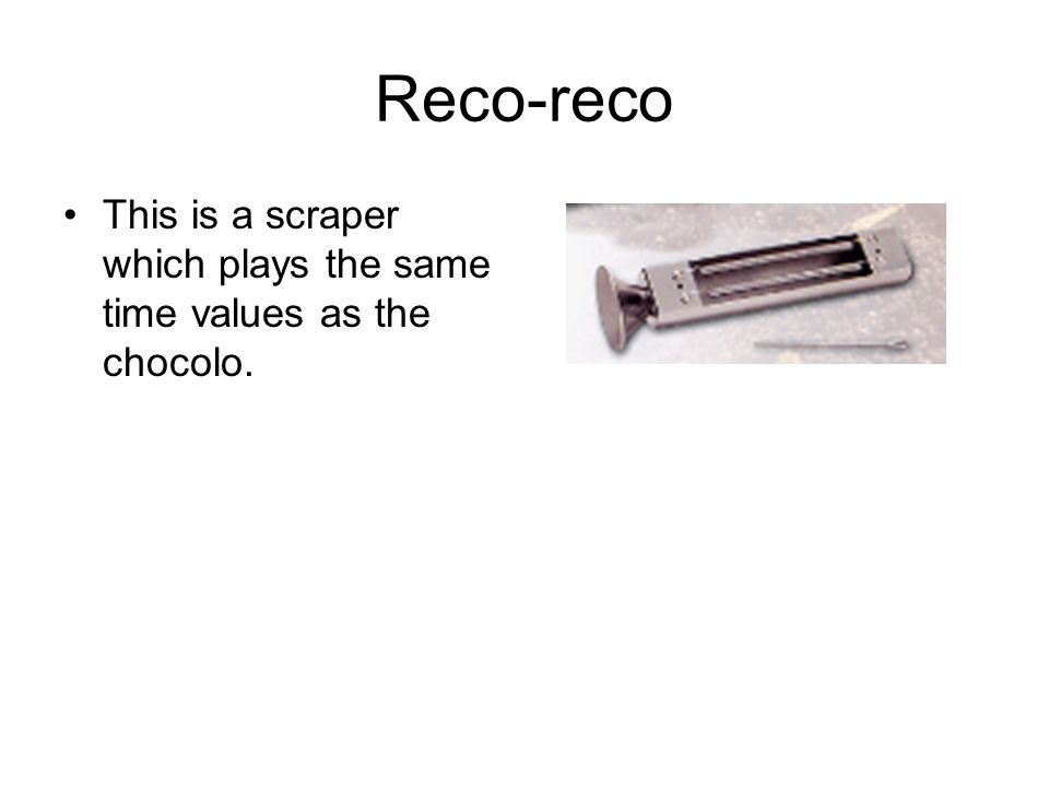 Reco-reco This is a scraper which plays the same time values as the chocolo.