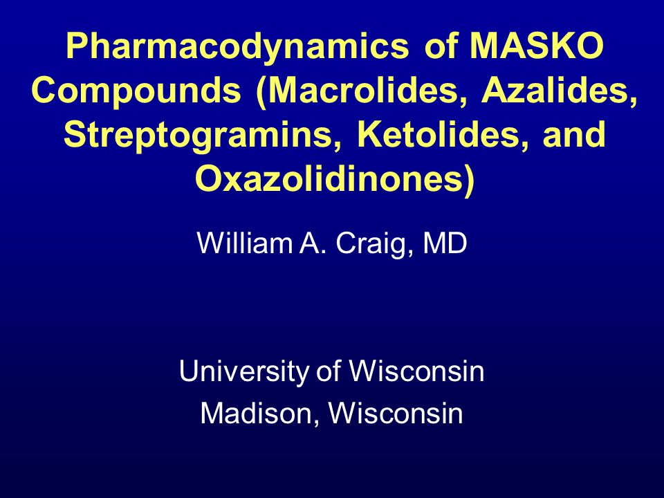 Pharmacodynamics of MASKO Compounds (Macrolides, Azalides, Streptogramins, Ketolides, and Oxazolidinones) William A.