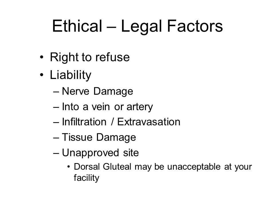 Ethical – Legal Factors Right to refuse Liability –Nerve Damage –Into a vein or artery –Infiltration / Extravasation –Tissue Damage –Unapproved site D