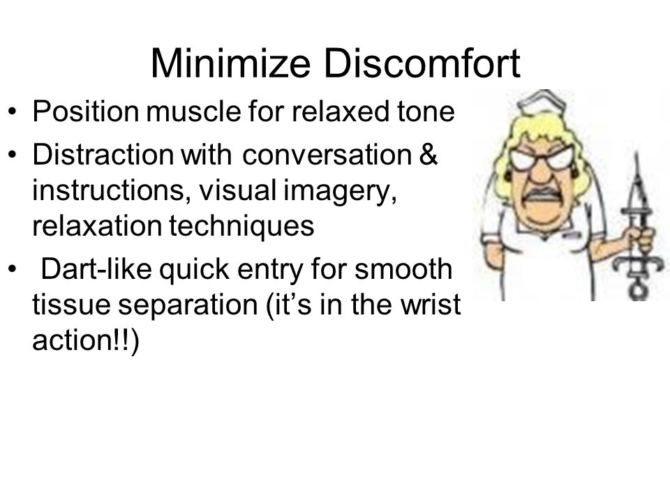 Minimize Discomfort Position muscle for relaxed tone Distraction with conversation & instructions, visual imagery, relaxation techniques Dart-like qui