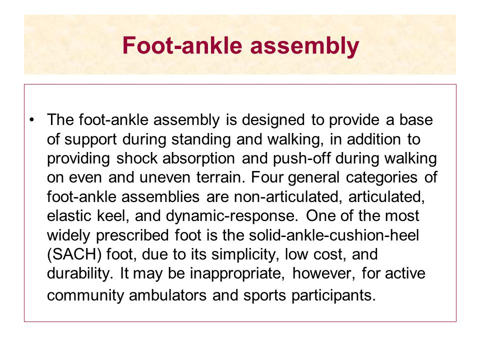 Foot-ankle assembly The foot-ankle assembly is designed to provide a base of support during standing and walking, in addition to providing shock absor
