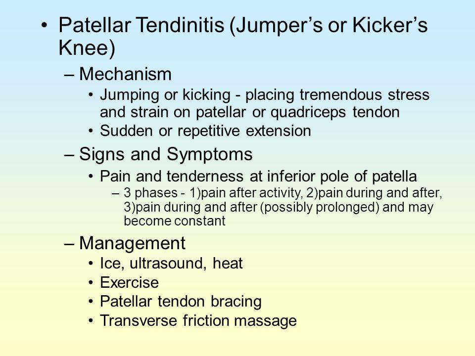 Patellar Tendinitis (Jumper's or Kicker's Knee) –Mechanism Jumping or kicking - placing tremendous stress and strain on patellar or quadriceps tendon