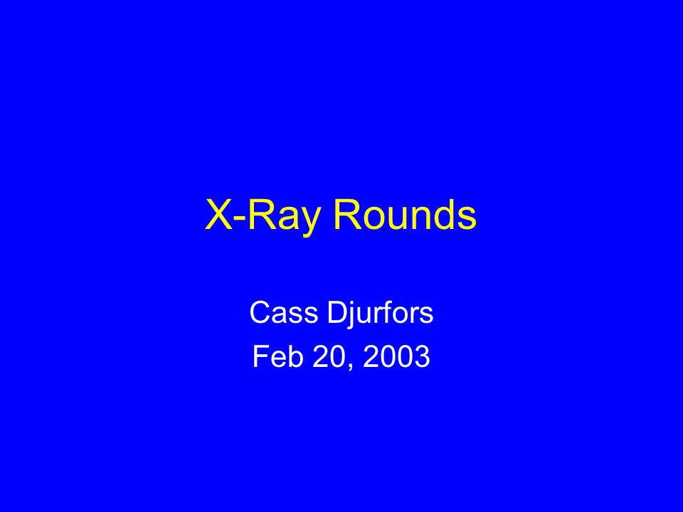 X-Ray Rounds Cass Djurfors Feb 20, 2003