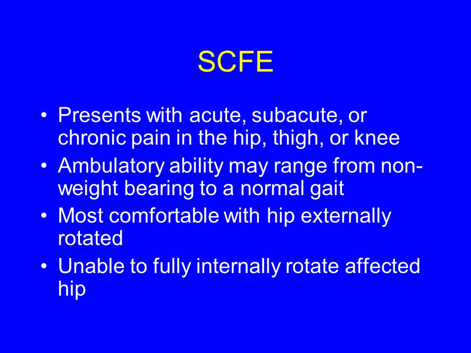 SCFE Presents with acute, subacute, or chronic pain in the hip, thigh, or knee Ambulatory ability may range from non- weight bearing to a normal gait Most comfortable with hip externally rotated Unable to fully internally rotate affected hip