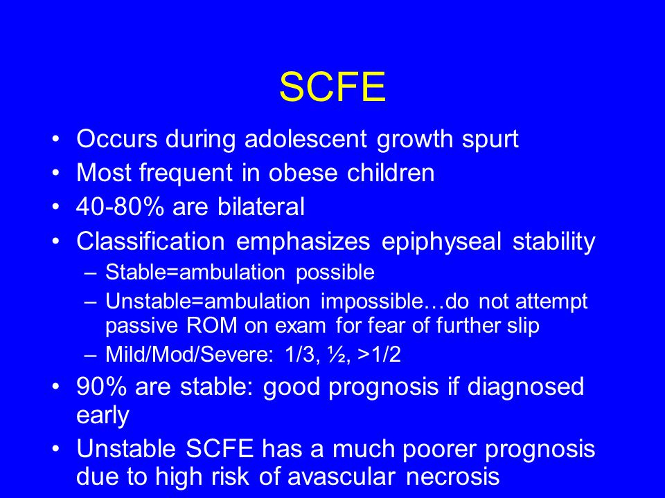 SCFE Occurs during adolescent growth spurt Most frequent in obese children 40-80% are bilateral Classification emphasizes epiphyseal stability –Stable=ambulation possible –Unstable=ambulation impossible…do not attempt passive ROM on exam for fear of further slip –Mild/Mod/Severe: 1/3, ½, >1/2 90% are stable: good prognosis if diagnosed early Unstable SCFE has a much poorer prognosis due to high risk of avascular necrosis