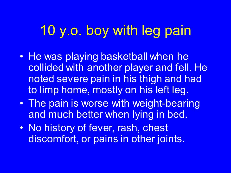 10 y.o. boy with leg pain He was playing basketball when he collided with another player and fell.
