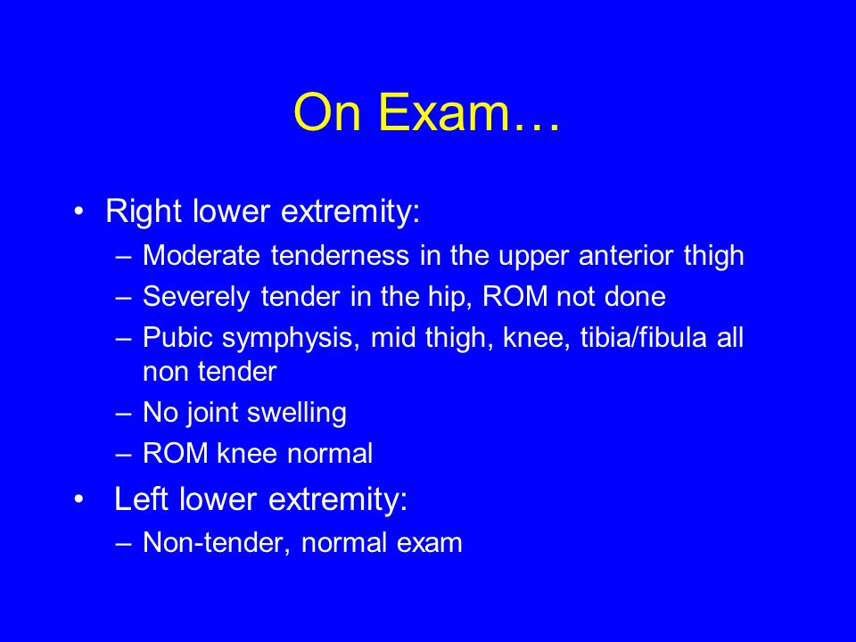 On Exam… Right lower extremity: –Moderate tenderness in the upper anterior thigh –Severely tender in the hip, ROM not done –Pubic symphysis, mid thigh, knee, tibia/fibula all non tender –No joint swelling –ROM knee normal Left lower extremity: –Non-tender, normal exam
