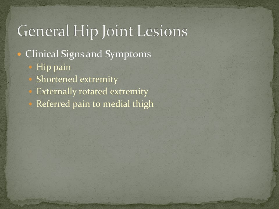 Clinical Signs and Symptoms Hip pain Shortened extremity Externally rotated extremity Referred pain to medial thigh