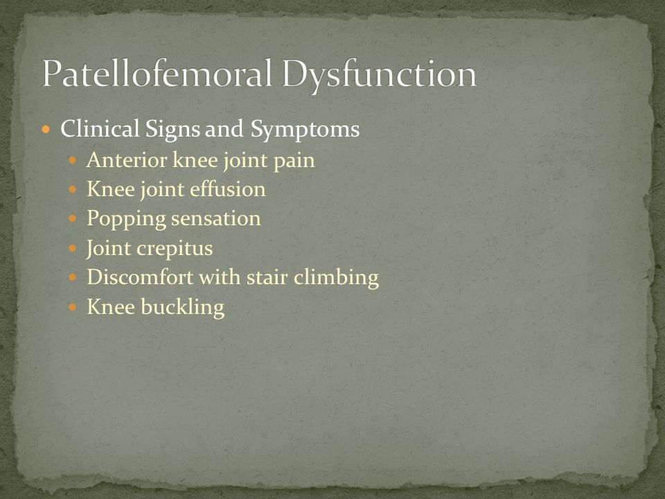 Clinical Signs and Symptoms Anterior knee joint pain Knee joint effusion Popping sensation Joint crepitus Discomfort with stair climbing Knee buckling