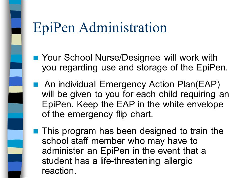 EpiPen Administration Your School Nurse/Designee will work with you regarding use and storage of the EpiPen. An individual Emergency Action Plan(EAP)