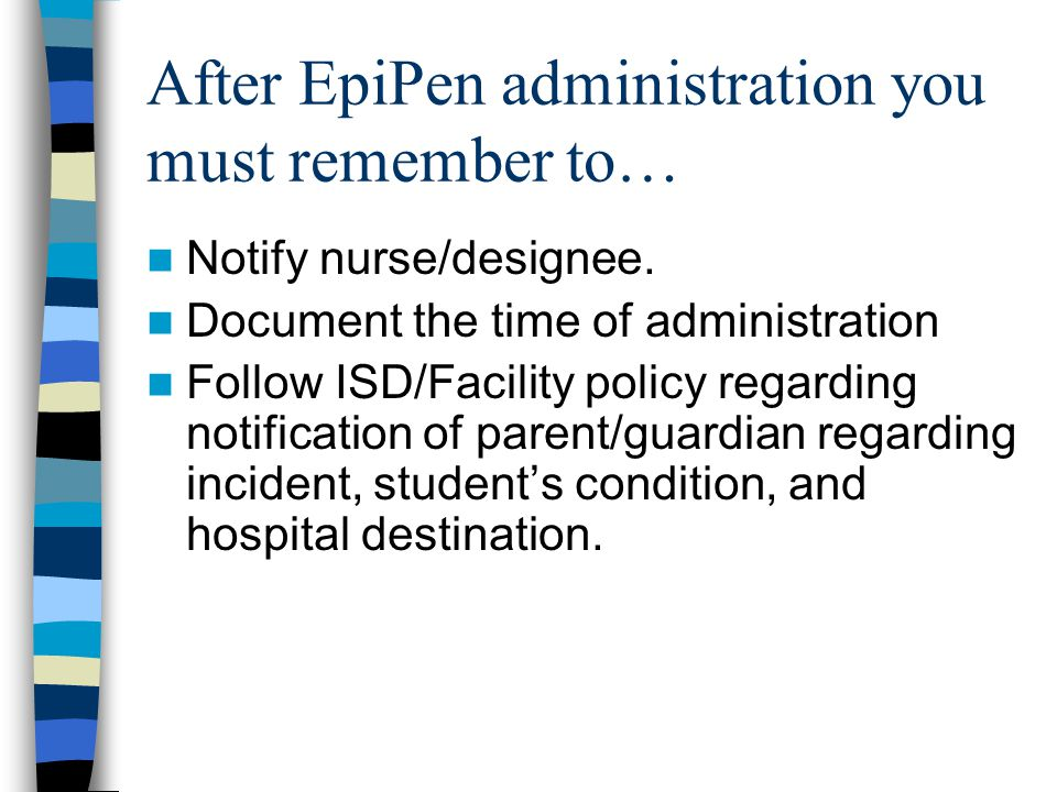 After EpiPen administration you must remember to… Notify nurse/designee. Document the time of administration Follow ISD/Facility policy regarding noti