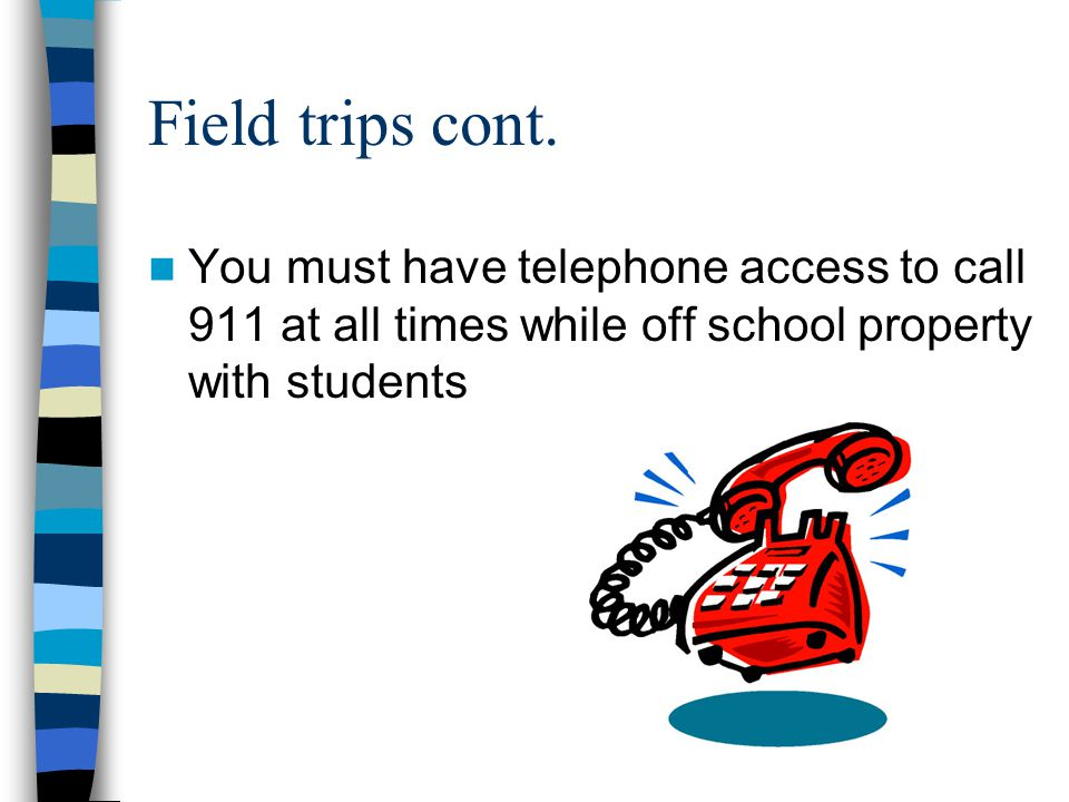 Field trips cont. You must have telephone access to call 911 at all times while off school property with students