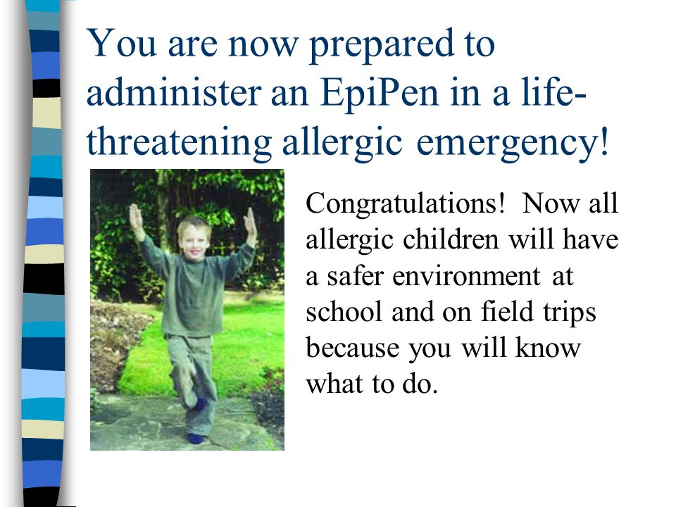 You are now prepared to administer an EpiPen in a life- threatening allergic emergency! Congratulations! Now all allergic children will have a safer e