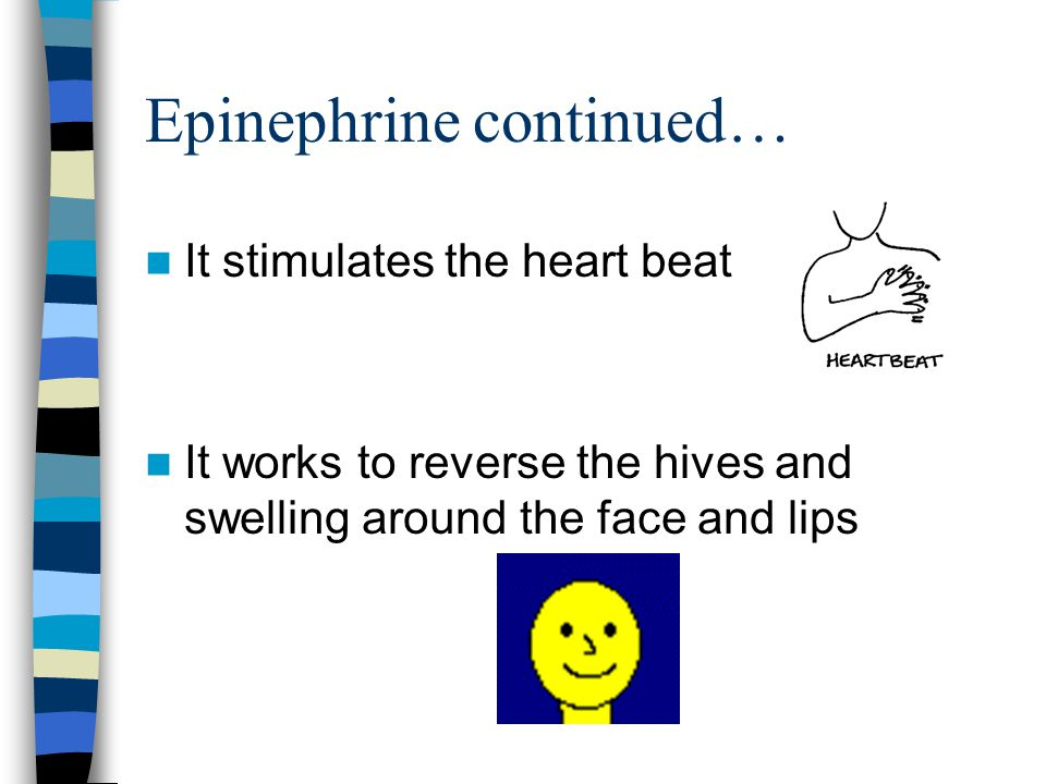 Epinephrine continued… It stimulates the heart beat It works to reverse the hives and swelling around the face and lips
