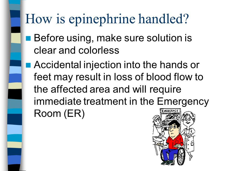 How is epinephrine handled? Before using, make sure solution is clear and colorless Accidental injection into the hands or feet may result in loss of