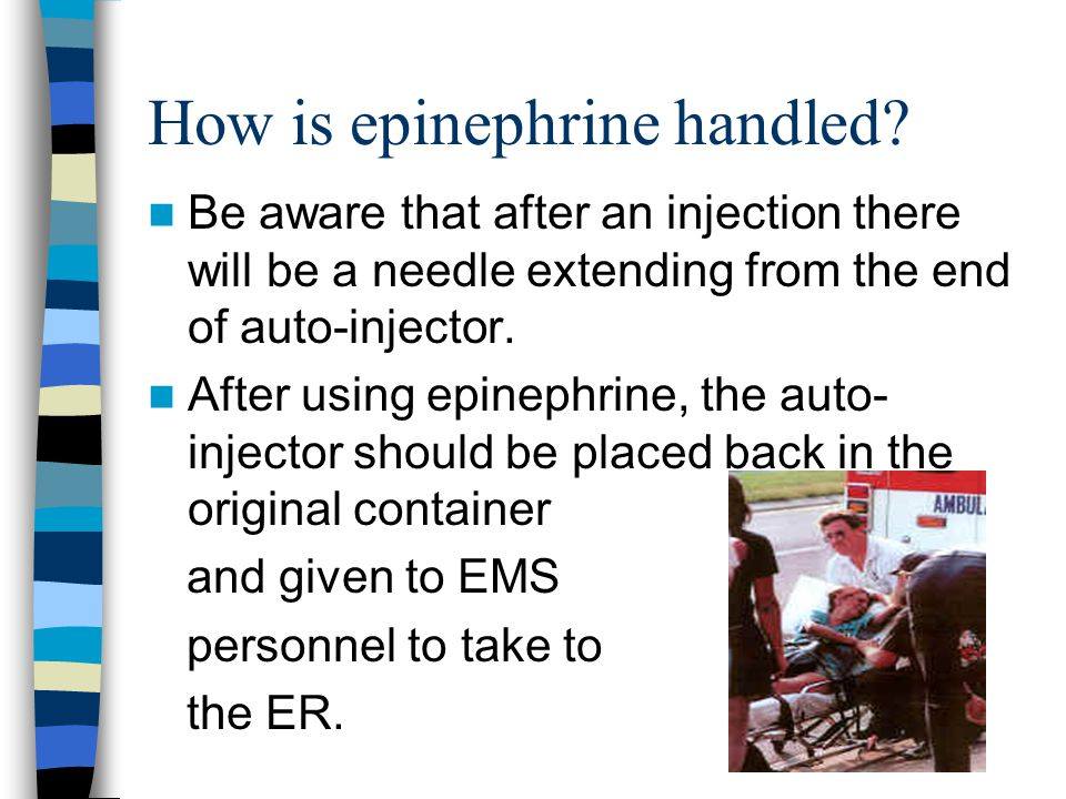 How is epinephrine handled? Be aware that after an injection there will be a needle extending from the end of auto-injector. After using epinephrine,