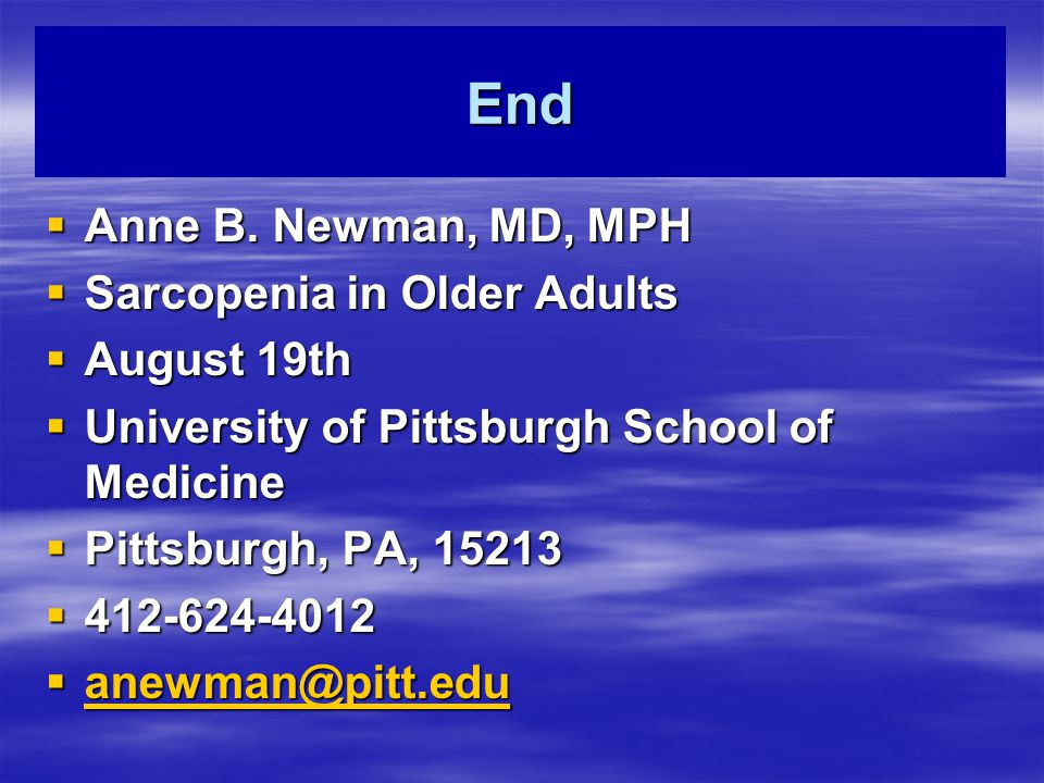 End  Anne B. Newman, MD, MPH  Sarcopenia in Older Adults  August 19th  University of Pittsburgh School of Medicine  Pittsburgh, PA, 15213  412-6