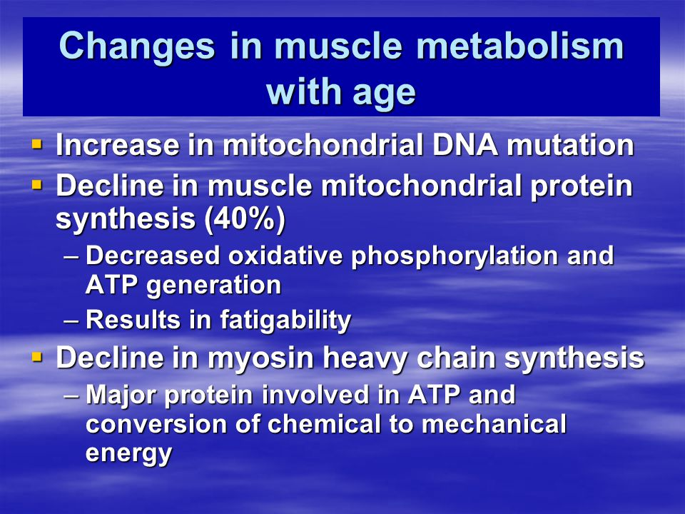 Changes in muscle metabolism with age  Increase in mitochondrial DNA mutation  Decline in muscle mitochondrial protein synthesis (40%) –Decreased ox