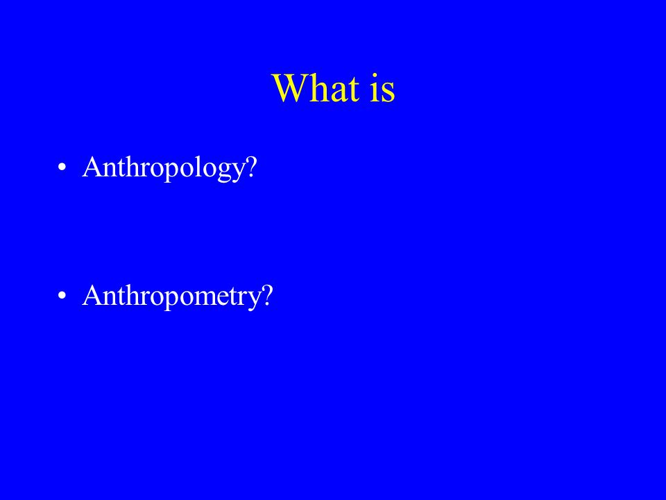 What is Anthropology? Anthropometry?