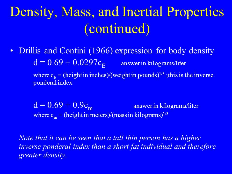 Density, Mass, and Inertial Properties (continued) Drillis and Contini (1966) expression for body density d = 0.69 + 0.0297c E answer in kilograms/lit