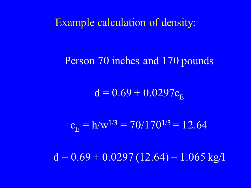 Example calculation of density: Person 70 inches and 170 pounds d = 0.69 + 0.0297c E c E = h/w 1/3 = 70/170 1/3 = 12.64 d = 0.69 + 0.0297 (12.64) = 1.
