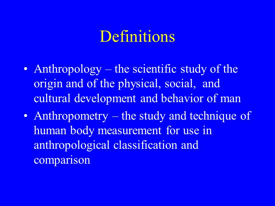 Definitions Anthropology – the scientific study of the origin and of the physical, social, and cultural development and behavior of man Anthropometry