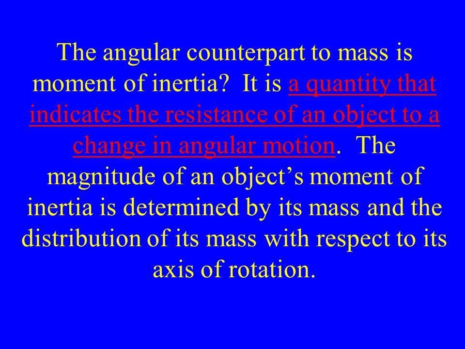 The angular counterpart to mass is moment of inertia? It is a quantity that indicates the resistance of an object to a change in angular motion. The m