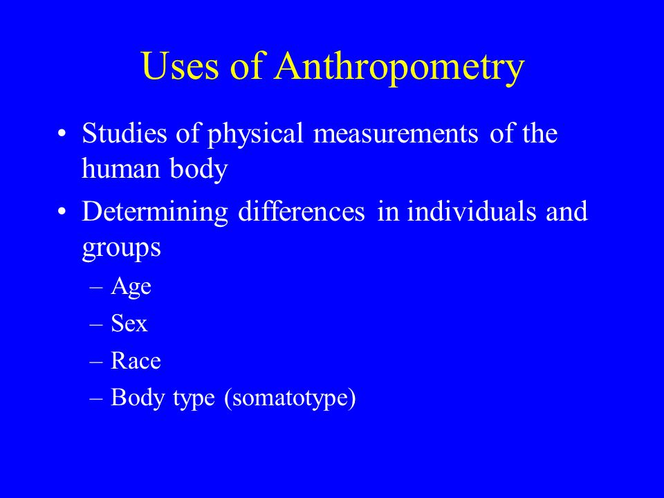 Uses of Anthropometry Studies of physical measurements of the human body Determining differences in individuals and groups –Age –Sex –Race –Body type