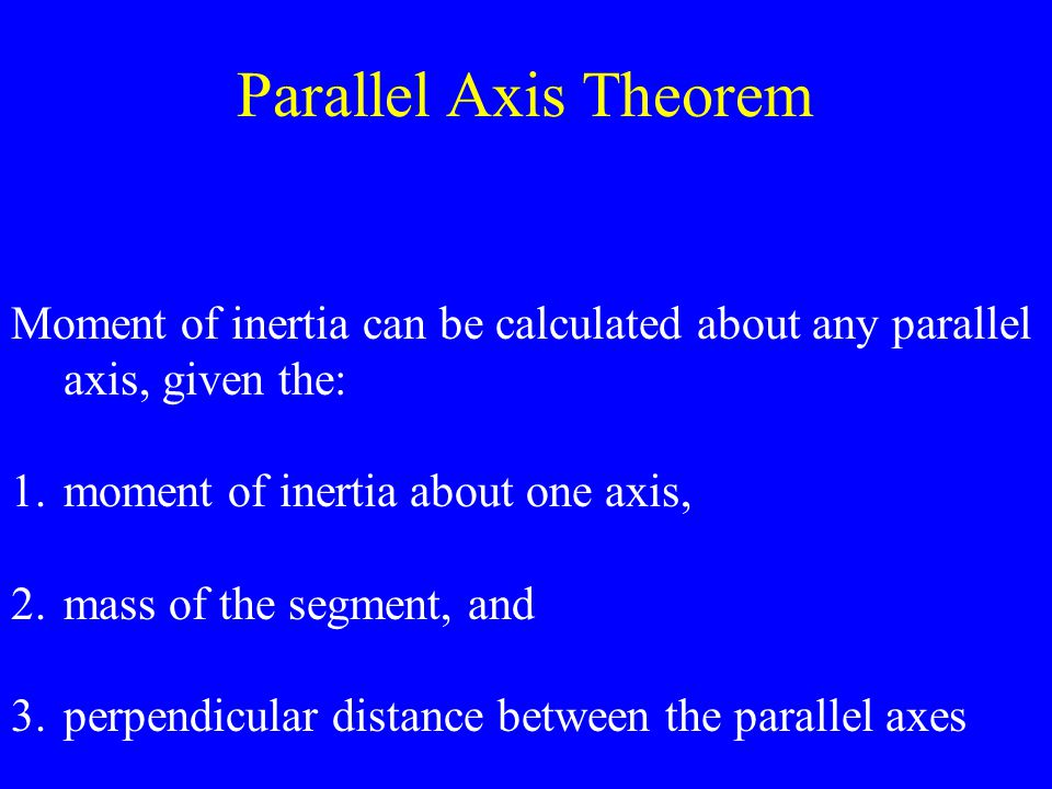 Parallel Axis Theorem Moment of inertia can be calculated about any parallel axis, given the: 1.moment of inertia about one axis, 2.mass of the segmen